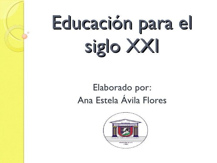 Educación para el siglo XXI Elaborado por: Ana Estela Ávila Flores