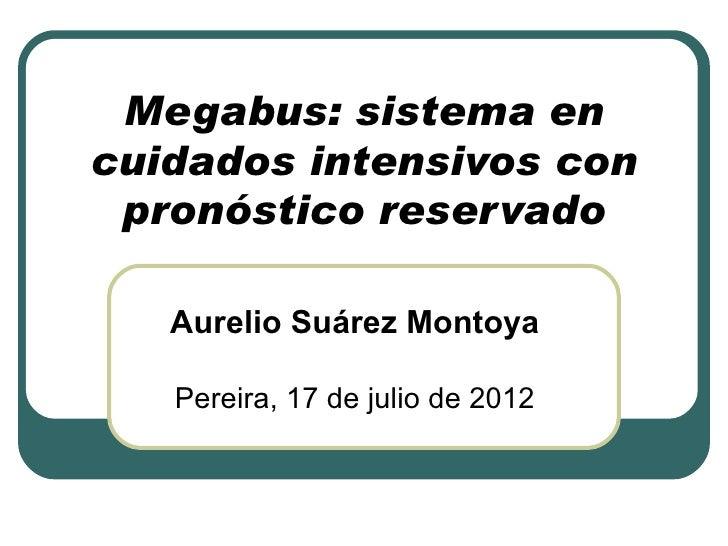 Megabus: sistema encuidados intensivos con pronóstico reservado   Aurelio Suárez Montoya   Pereira, 17 de julio de 2012