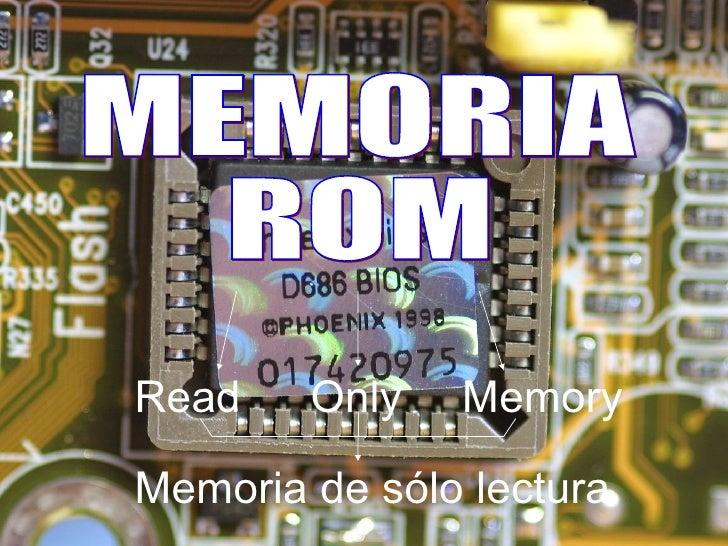 MEMORIA  ROM Read Only   Memory Memoria de sólo lectura