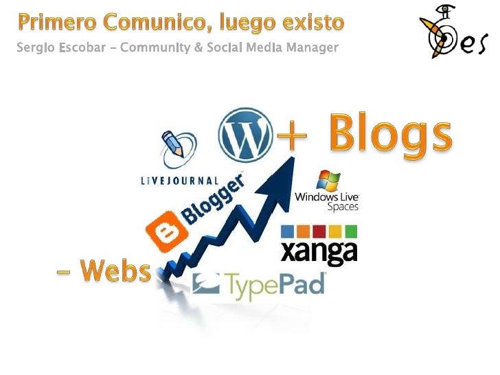 Primero Comunico, luego existo<br />Sergio Escobar – Community & Social Media Manager<br />+ Blogs<br />- Webs<br />