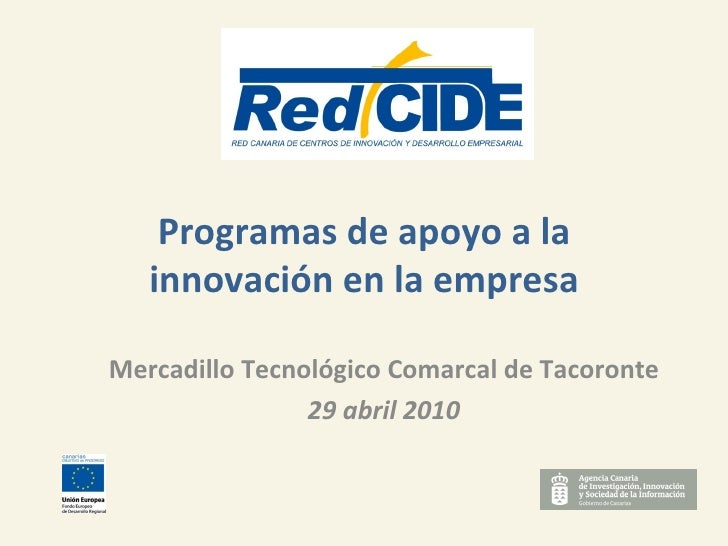 Programas de apoyo a la innovación en la empresa Mercadillo Tecnológico Comarcal de Tacoronte 29 abril 2010