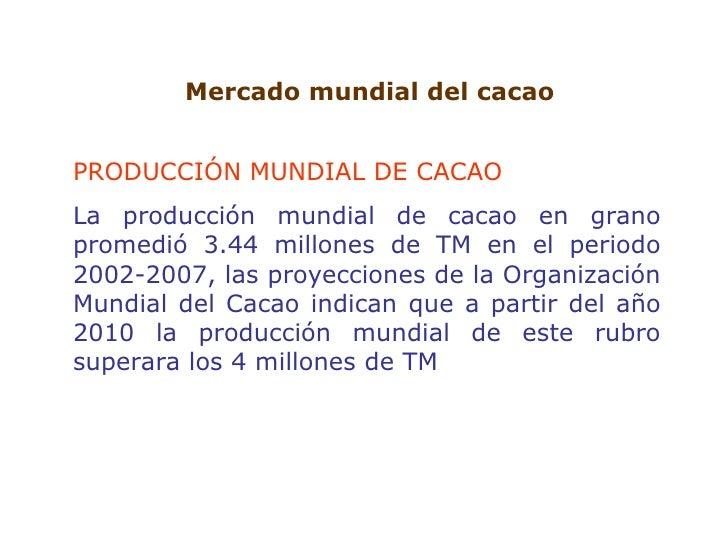Mercado mundial del cacao PRODUCCIÓN MUNDIAL DE CACAO La producción mundial de cacao en grano promedió 3.44 millones de TM...