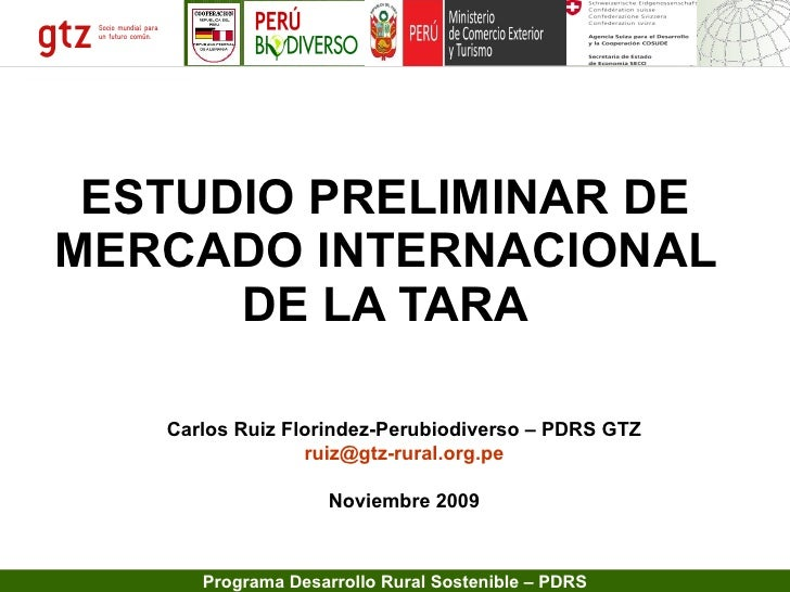 ESTUDIO PRELIMINAR DE MERCADO INTERNACIONAL DE LA TARA Carlos Ruiz Florindez-Perubiodiverso – PDRS GTZ [email_address] Nov...
