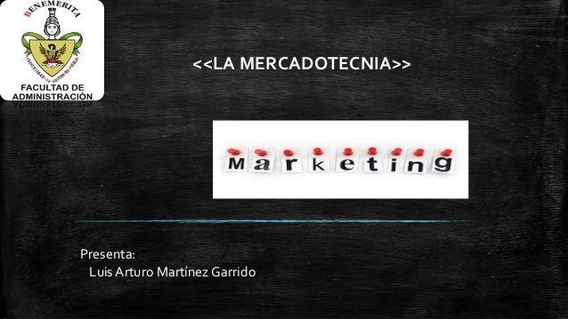 <<LA MERCADOTECNIA>>  Presenta: Luis Arturo Martínez Garrido