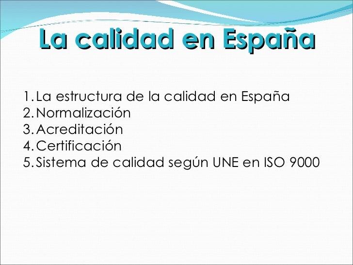 La calidad en España <ul><li>La estructura de la calidad en España </li></ul><ul><li>Normalización </li></ul><ul><li>Acred...