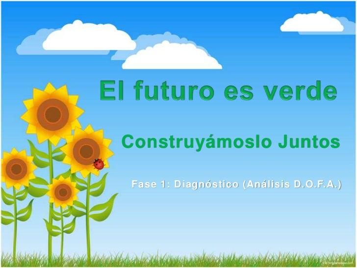 El futuro es verde<br />Construyámoslo Juntos<br />Fase 1: Diagnóstico (Análisis D.O.F.A.)<br />