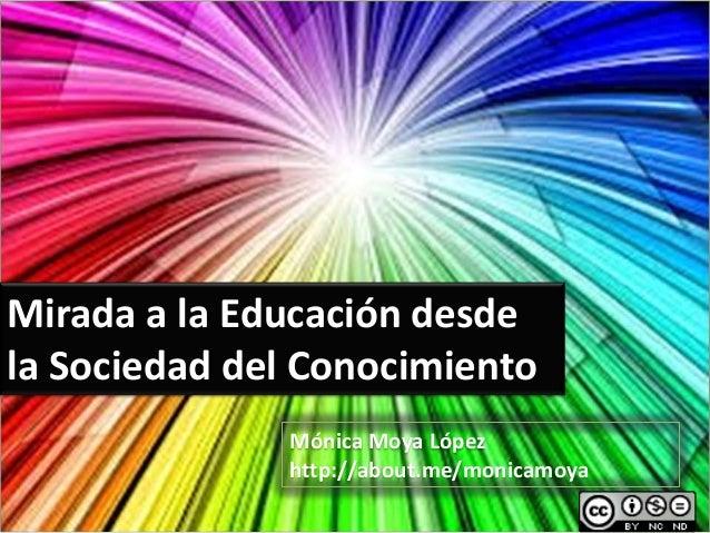 Mirada a la Educación desde la Sociedad del Conocimiento Mónica Moya López http://about.me/monicamoya