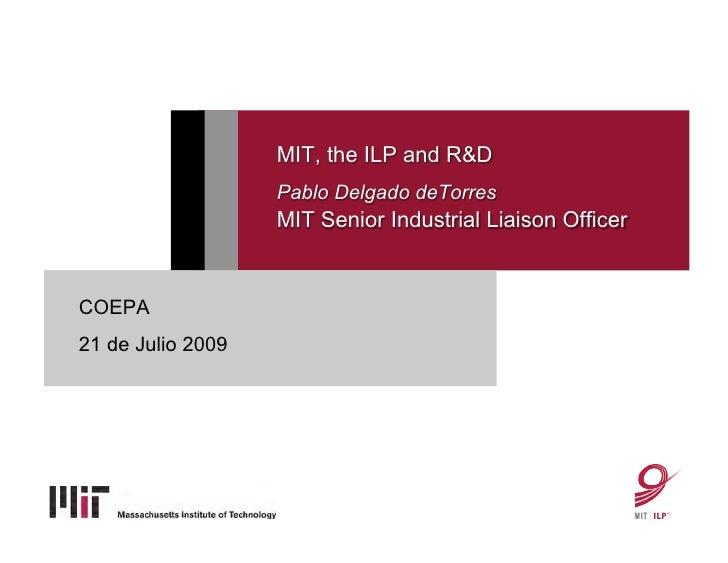MIT, the ILP and R&D                   Pablo Delgado deTorres                   MIT Senior Industrial Liaison OfficerCOEPA...