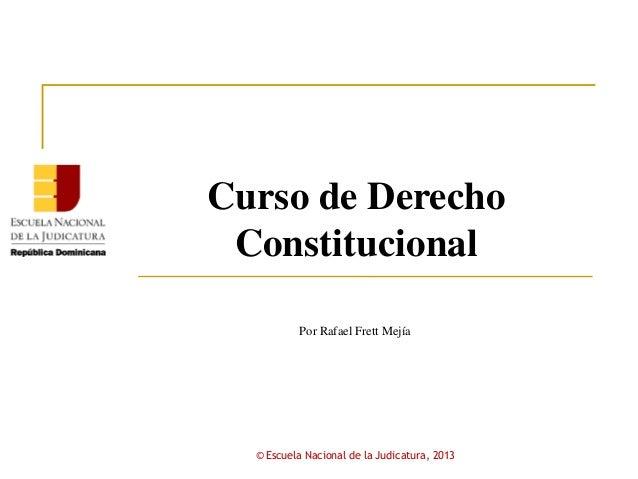 Curso de DerechoConstitucionalPor Rafael Frett Mejía© Escuela Nacional de la Judicatura, 2013