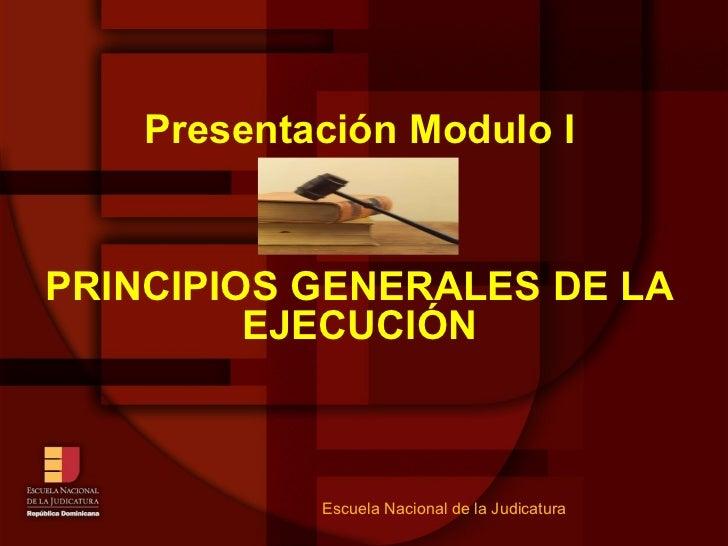 Presentación Modulo I PRINCIPIOS GENERALES DE LA EJECUCIÓN Escuela Nacional de la Judicatura