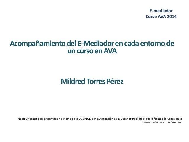 AcompañamientodelE-Mediadorencadaentornode uncursoenAVA MildredTorresPérez E-mediador Curso AVA 2014 Nota: El formato de p...