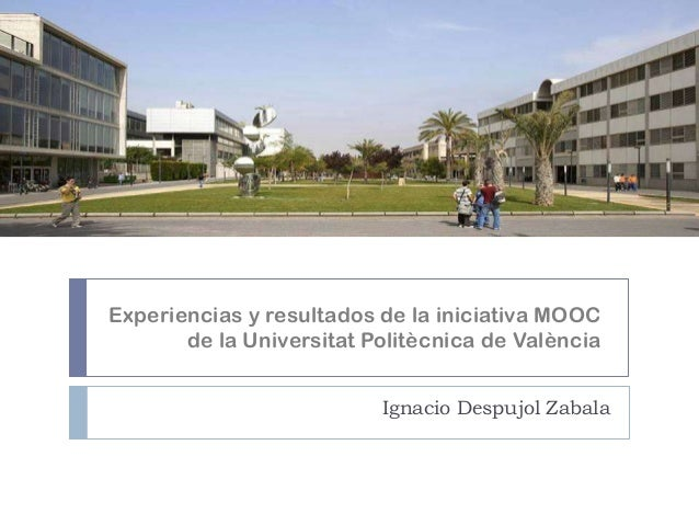 Experiencias y resultados de la iniciativa MOOC de la Universitat Politècnica de València Ignacio Despujol Zabala