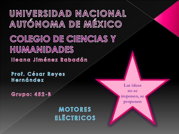 UNIVERSIDAD NACIONAL AUTÓNOMA DE MÉXICO<br />COLEGIO DE CIENCIAS Y HUMANIDADES<br />Las ideas no se imponen, se proponen<b...