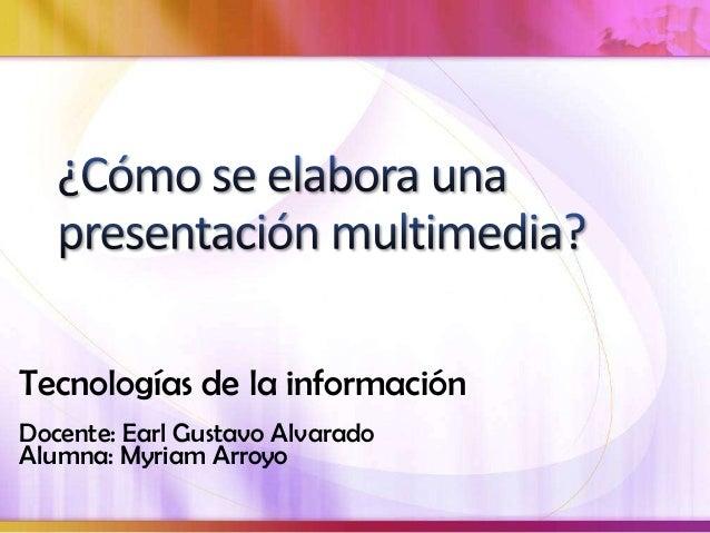 Tecnologías de la informaciónDocente: Earl Gustavo AlvaradoAlumna: Myriam Arroyo
