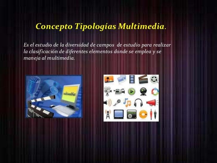 Concepto Tipologías Multimedia.Es el estudio de la diversidad de campos de estudio para realizarla clasificación de difere...