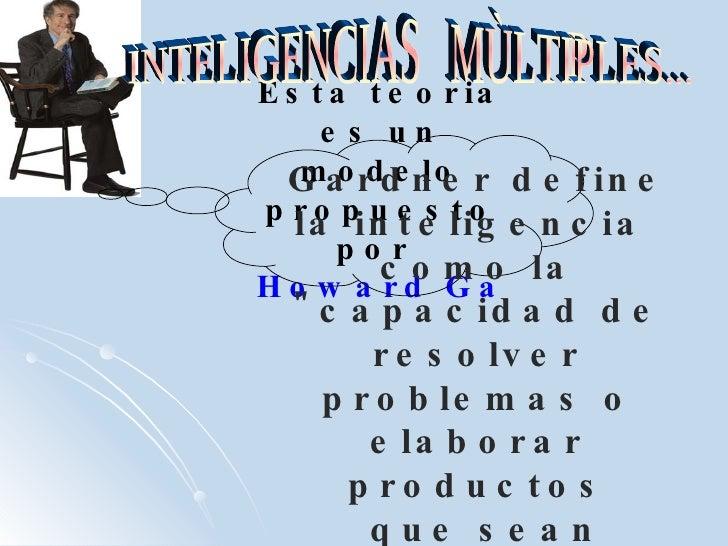 Esta teoria es un modelo propuesto por  Howard Gardner   INTELIGENCIAS  MÙLTIPLES... Gardner define la inteligencia  como ...