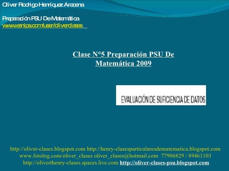 Clase N°5 Preparación PSU De Matemática 2009 Oliver Rodrigo Henríquez Aracena  Preparación PSU De Matemática www.esnips.co...