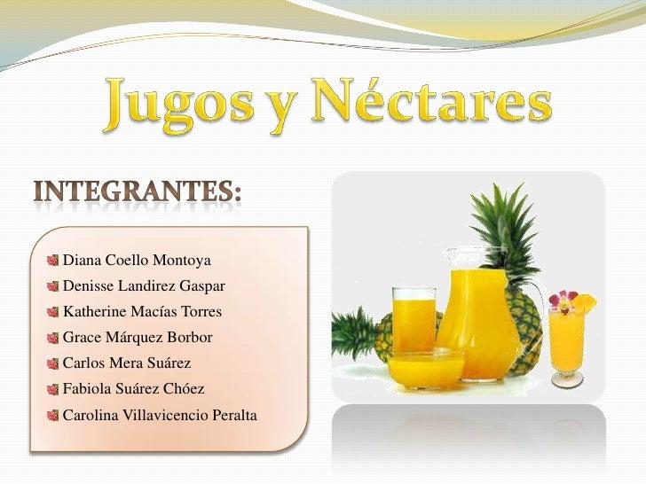Jugos y Néctares<br />Integrantes:<br /> Diana Coello Montoya<br /><br />DenisseLandirez Gaspar<br /> Katherine Macías To...