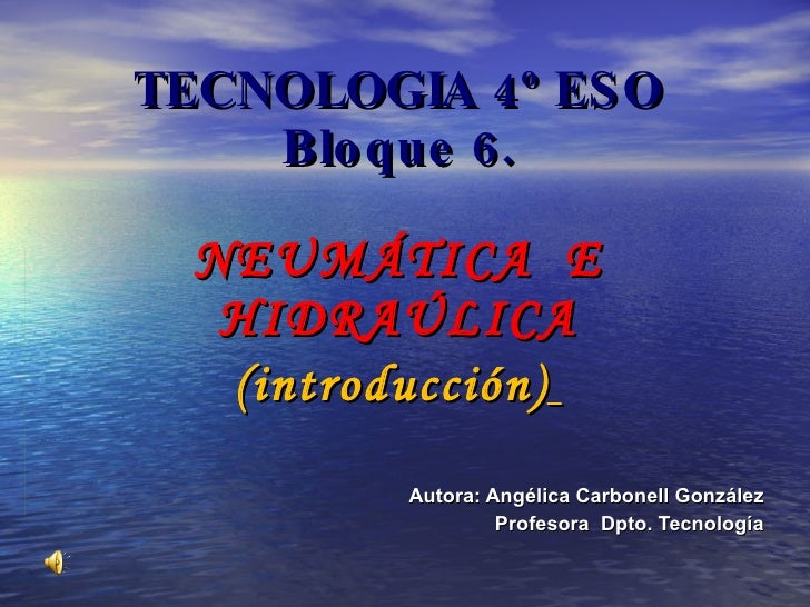 TECNOLOGIA 4º ESO Bloque 6. NEUMÁTICA  E HIDRAÚLICA (introducción)   Autora: Angélica Carbonell González Profesora  Dpto. ...