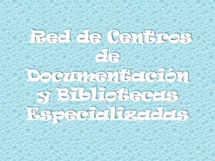 Red de Centros       deDocumentación y BibliotecasEspecializadas