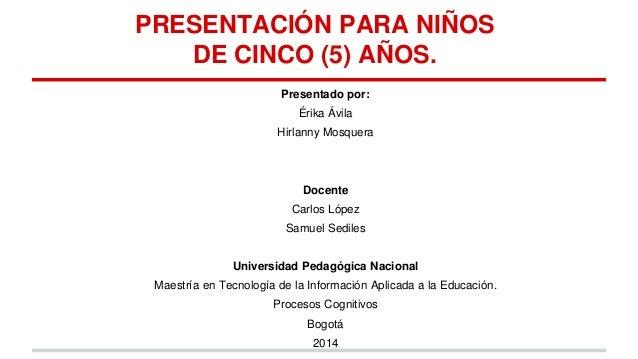 PRESENTACIÓN PARA NIÑOS DE CINCO (5) AÑOS. Presentado por:  Érika Ávila Hirlanny Mosquera  Docente Carlos López Samuel Sed...