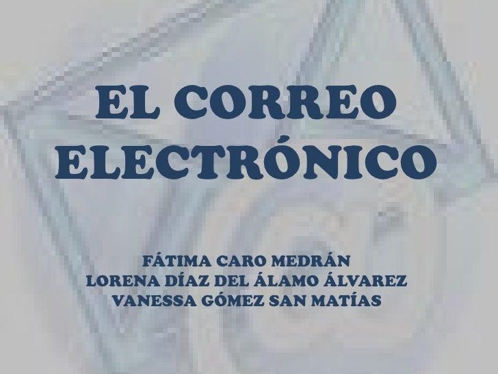 EL CORREO ELECTRÓNICOFÁTIMA CARO MEDRÁNLORENA DÍAZ DEL ÁLAMO ÁLVAREZVANESSA GÓMEZ SAN MATÍAS<br />