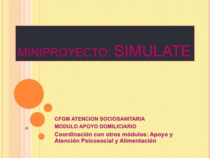 MINIPROYECTO: SIMULATE    CFGM ATENCION SOCIOSANITARIA    MODULO APOYO DOMILICIARIO    Coordinación con otros módulos: Apo...