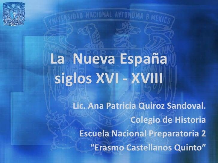 La Nueva España siglos XVI - XVIII   Lic. Ana Patricia Quiroz Sandoval.                   Colegio de Historia     Escuela ...