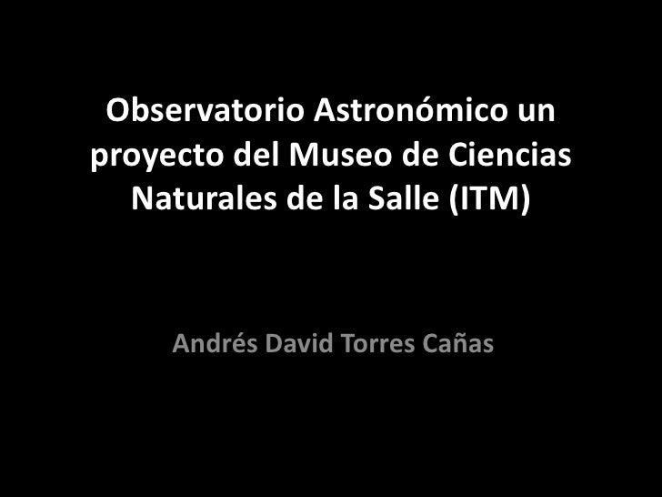 Observatorio Astronómico unproyecto del Museo de Ciencias  Naturales de la Salle (ITM)     Andrés David Torres Cañas