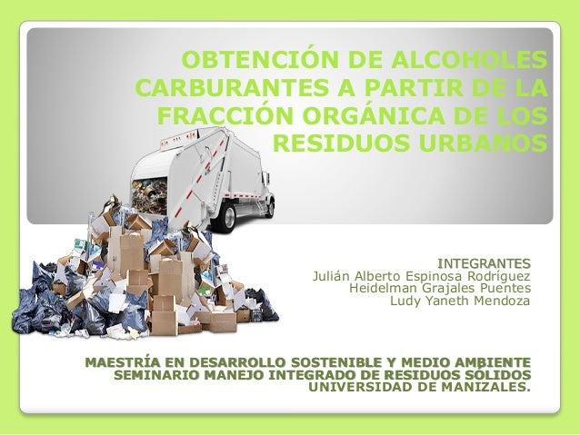OBTENCIÓN DE ALCOHOLES CARBURANTES A PARTIR DE LA FRACCIÓN ORGÁNICA DE LOS RESIDUOS URBANOS INTEGRANTES Julián Alberto Esp...