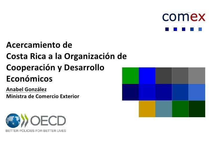Acercamiento deCosta Rica a la Organización deCooperación y DesarrolloEconómicosAnabel GonzálezMinistra de Comercio Exterior