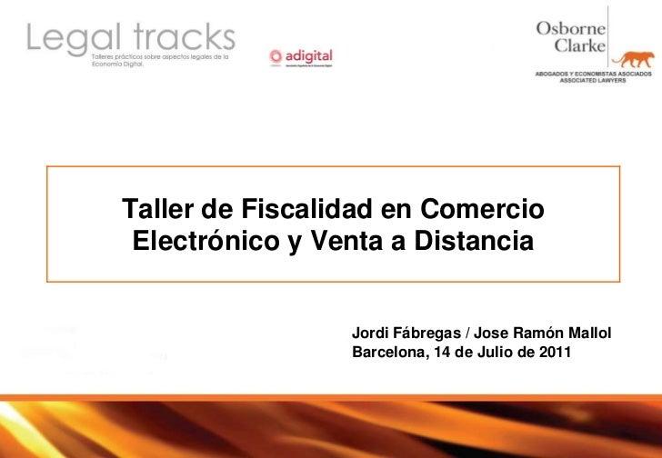 Taller de Fiscalidad en Comercio Electrónico y Venta a Distancia<br />Jordi Fábregas / Jose Ramón Mallol<br />Barcelona, 1...