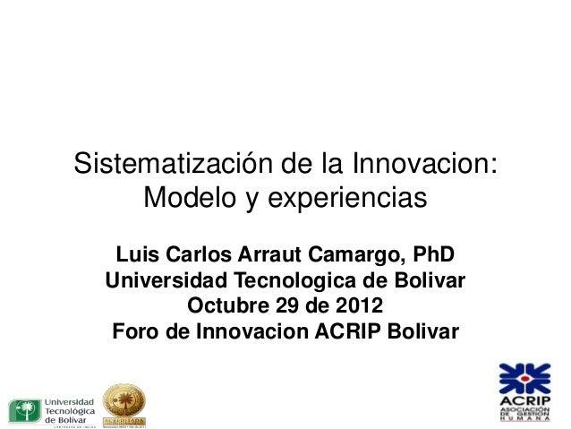 Sistematización de la Innovacion:     Modelo y experiencias   Luis Carlos Arraut Camargo, PhD  Universidad Tecnologica de ...