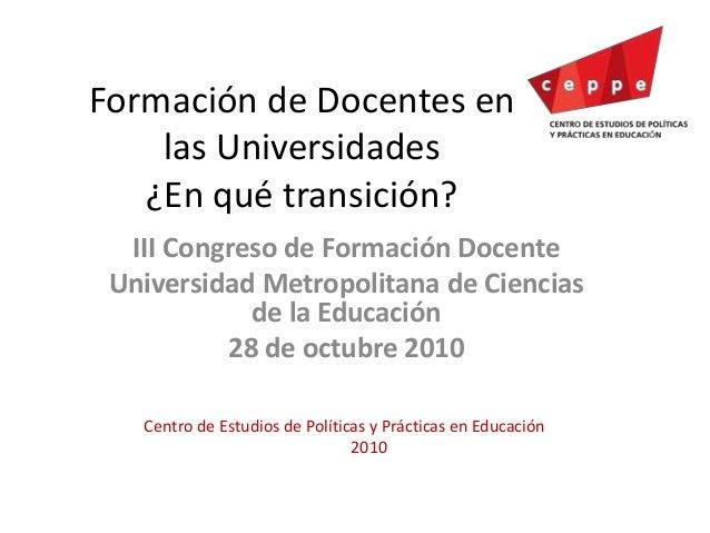 Formación de Docentes en las Universidades ¿En qué transición? III Congreso de Formación Docente Universidad Metropolitana...