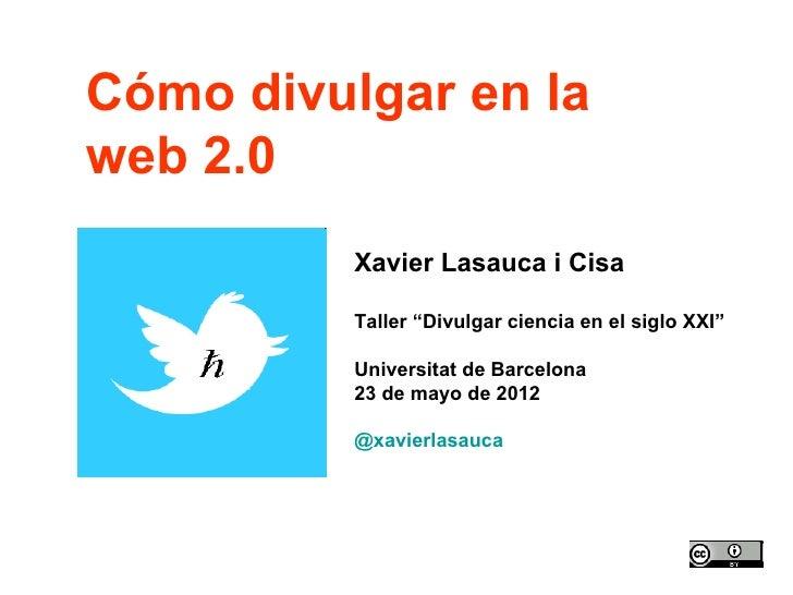 """Cómo divulgar en laweb 2.0          Xavier Lasauca i Cisa          Taller """"Divulgar ciencia en el siglo XXI""""          Univ..."""