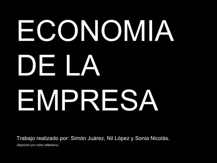 ECONOMIA DE LA EMPRESA Trabajo realizado por: Simón Juárez, Nil López y Sonia Nicolás. (Aparición por orden alfabético)