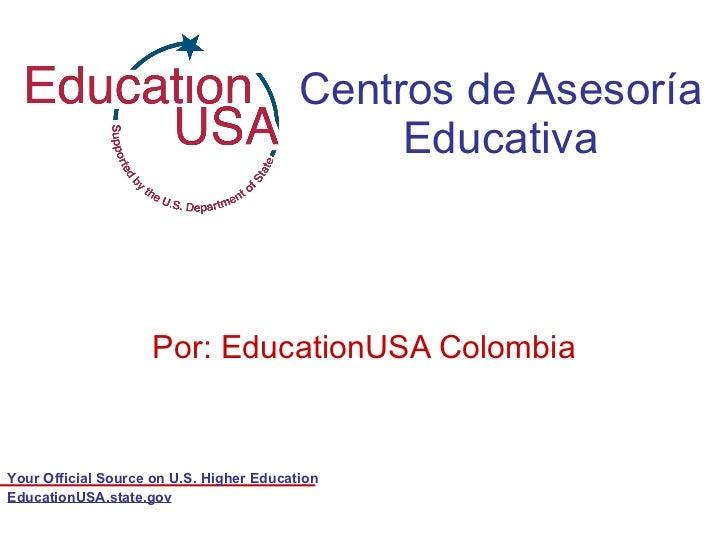 Centros de Asesoría Educativa Por: EducationUSA Colombia EducationUSA.state.gov