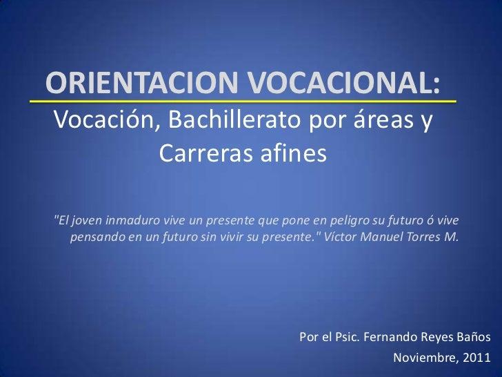 """ORIENTACION VOCACIONAL:Vocación, Bachillerato por áreas y         Carreras afines""""El joven inmaduro vive un presente que p..."""