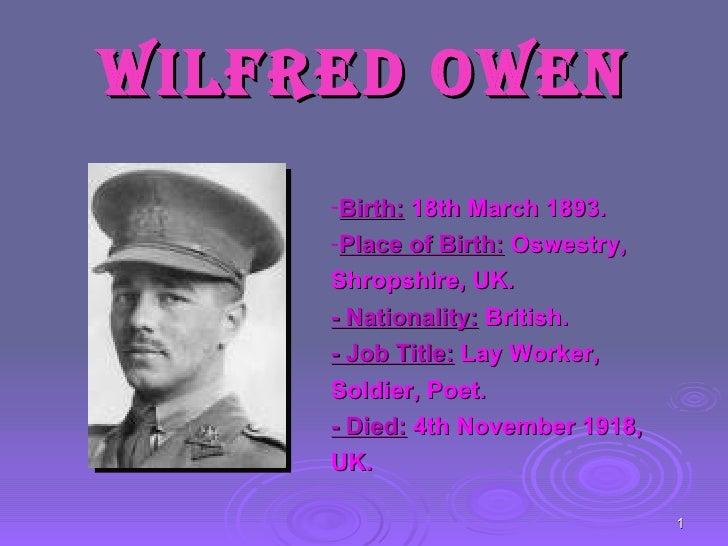 Wilfred Owen <ul><li>Birth:  18th March 1893. </li></ul><ul><li>Place of Birth:  Oswestry, Shropshire, UK. </li></ul><ul><...