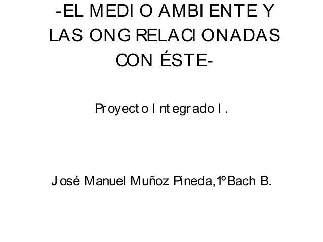-EL MEDI O AMBI ENTE YLAS ONG RELACI ONADASCON ÉSTE-Proyect o I nt egrado I .J osé Manuel Muñoz Pineda,1ºBach B.