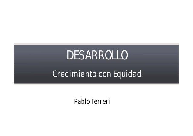 DESARROLLO Crecimiento con Equidad Pablo Ferreri