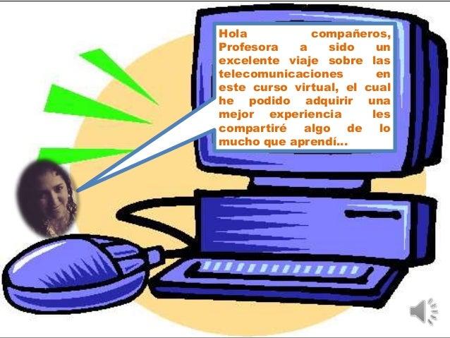Hola compañeros, Profesora a sido un excelente viaje sobre las telecomunicaciones en este curso virtual, el cual he podido...