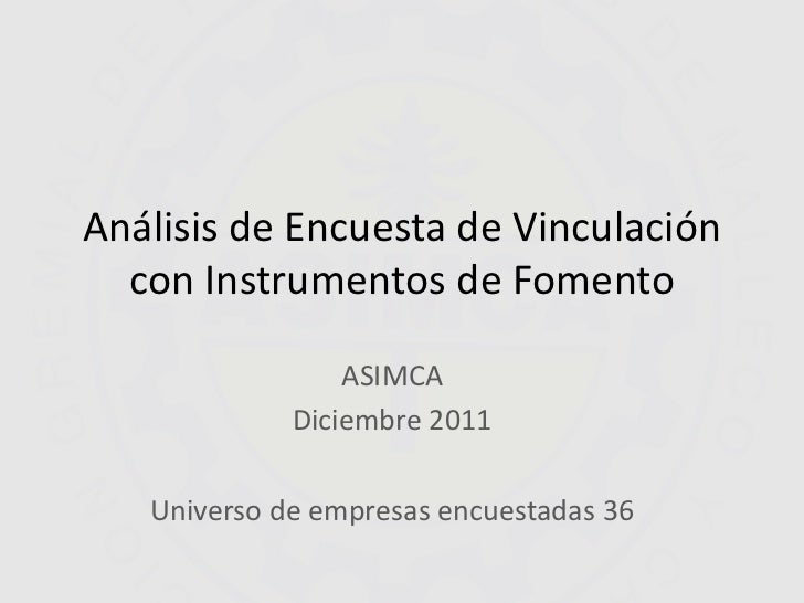 Análisis de Encuesta de Vinculación  con Instrumentos de Fomento                 ASIMCA             Diciembre 2011   Unive...