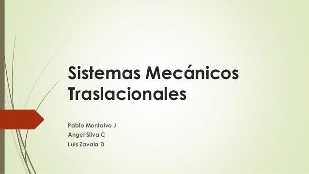 Sistemas Mecánicos Traslacionales Pablo Montalvo J Angel Silva C Luis Zavala D