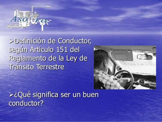 Definición de Conductor,según Articulo 151 delReglamento de la Ley deTránsito Terrestre¿Qué significa ser un buenconduct...