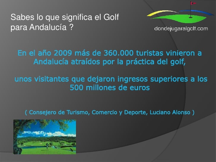 Sabes lo que significa el Golf para Andalucía ?<br />En el año 2009 más de 360.000 turistas vinieron a Andalucía atraídos ...