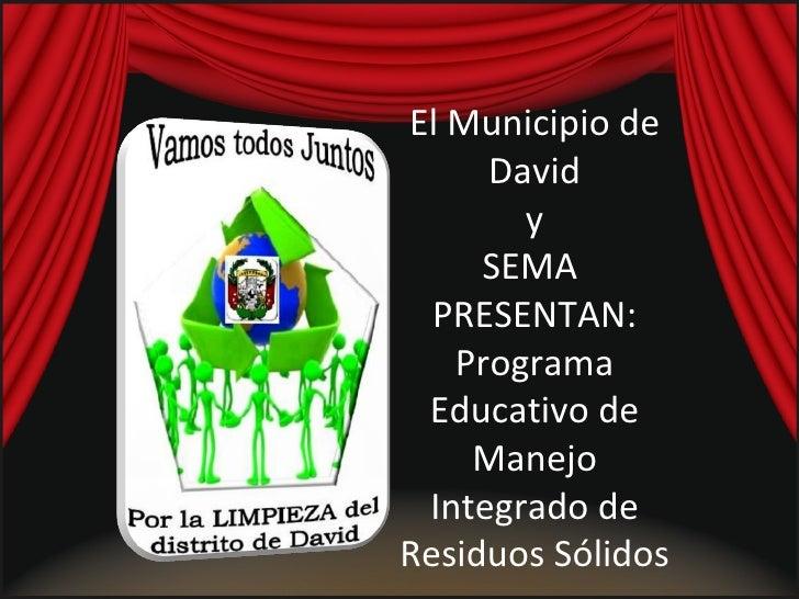 El Municipio de David y  SEMA  PRESENTAN: Programa Educativo de Manejo Integrado de Residuos Sólidos