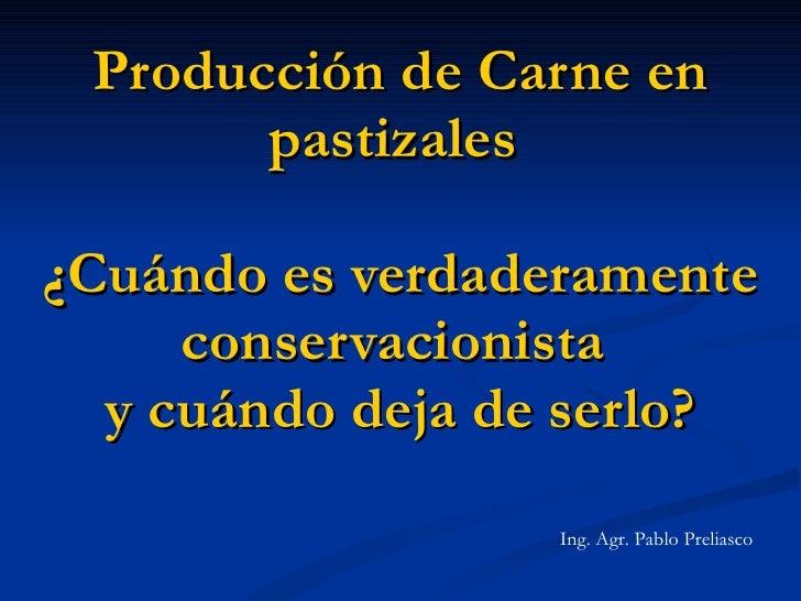 Producción de Carne en pastizales  ¿Cuándo es verdaderamente conservacionista  y cuándo deja de serlo? Ing. Agr. Pablo Pre...