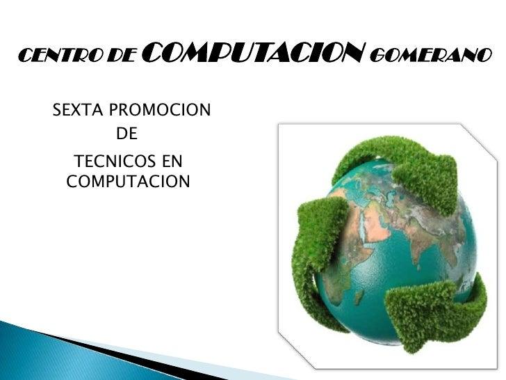 CENTRO DE COMPUTACION GOMERANO<br />SEXTA PROMOCION <br />DE<br />TECNICOS EN COMPUTACION<br />