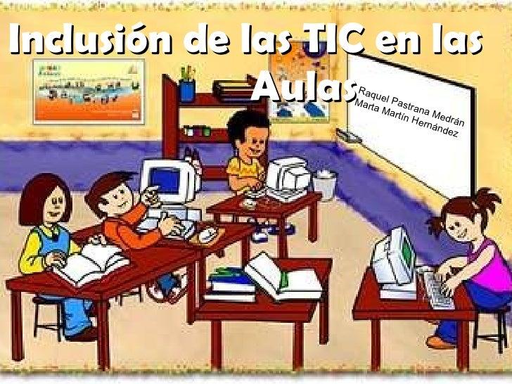 Inclusión de las TIC en las  Aulas Raquel Pastrana Medrán  Marta Martín Hernández